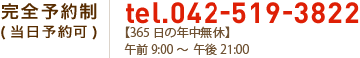 完全予約制 ( 当日予約可 ) 042-519-3822 営業時間 : 9:00~21:00 (年中無休)